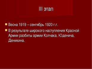 III этап Весна 1919 – сентябрь 1920 г.г. В результате широкого наступления Кр