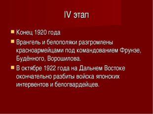 IV этап Конец 1920 года Врангель и белополяки разгромлены красноармейцами под