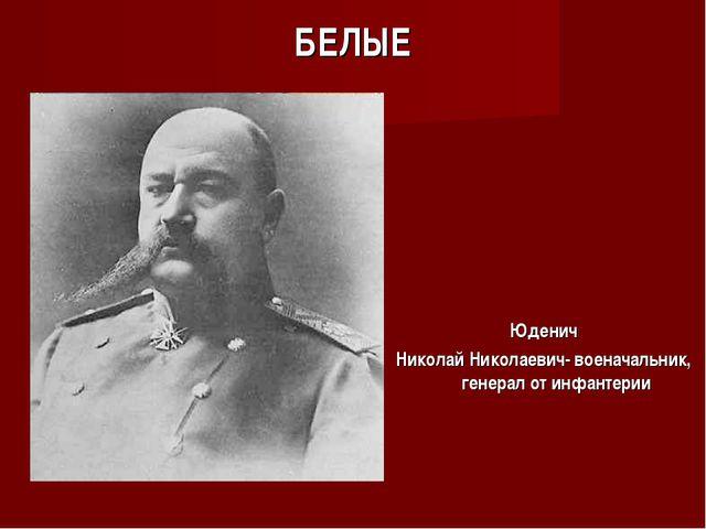 БЕЛЫЕ Юденич Николай Николаевич- военачальник, генерал от инфантерии