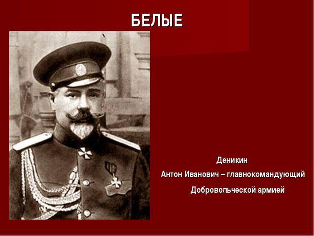 БЕЛЫЕ Деникин Антон Иванович – главнокомандующий Добровольческой армией