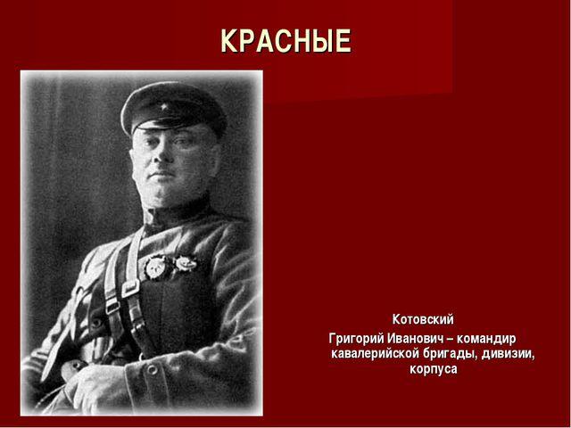 КРАСНЫЕ Котовский Григорий Иванович – командир кавалерийской бригады, дивизии...