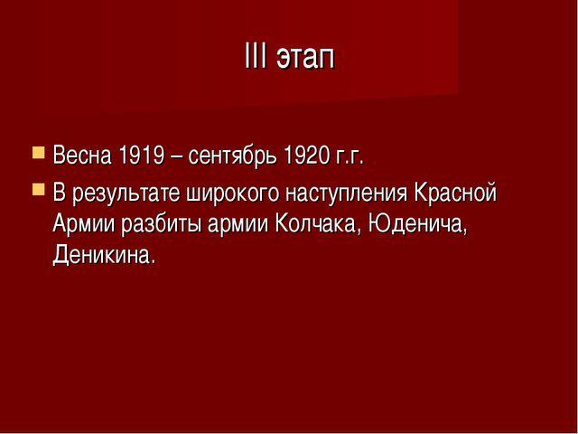 III этап Весна 1919 – сентябрь 1920 г.г. В результате широкого наступления Кр...