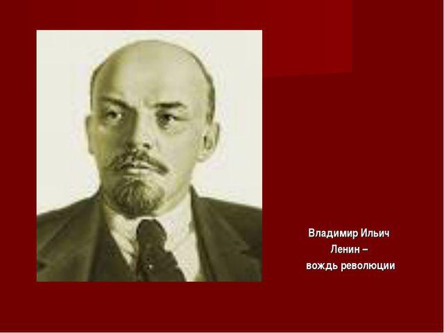 Владимир Ильич Ленин – вождь революции