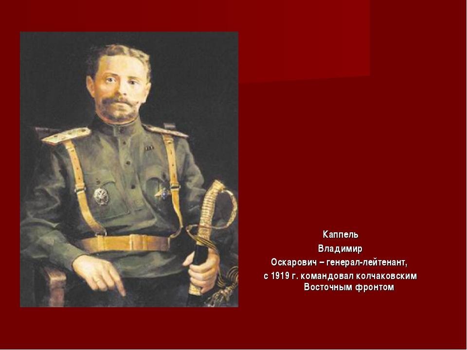 Каппель Владимир Оскарович – генерал-лейтенант, с 1919 г. командовал колчаков...