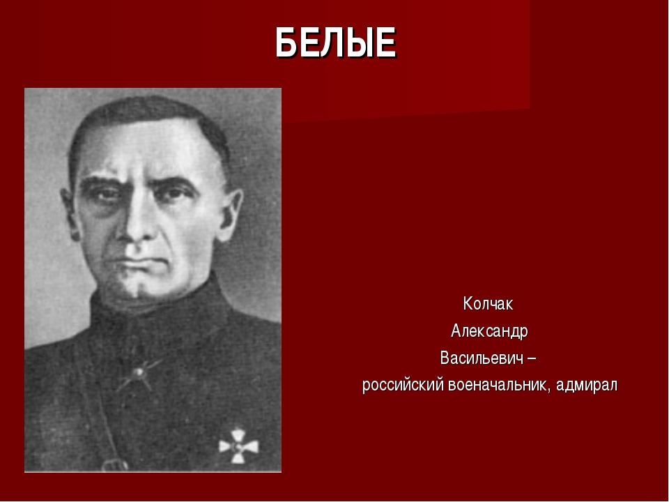 БЕЛЫЕ Колчак Александр Васильевич – российский военачальник, адмирал