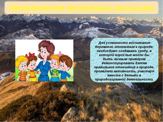 Экологическое воспитание школьника Для успешности воспитания бережного отноше...