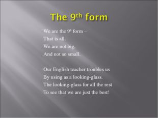 We are the 9th form – That is all. We are not big, And not so small. Our Engl
