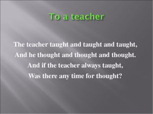 The teacher taught and taught and taught, And he thought and thought and thou