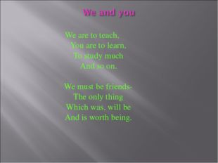 We are to teach, You are to learn, To study much And so on. We must be friend