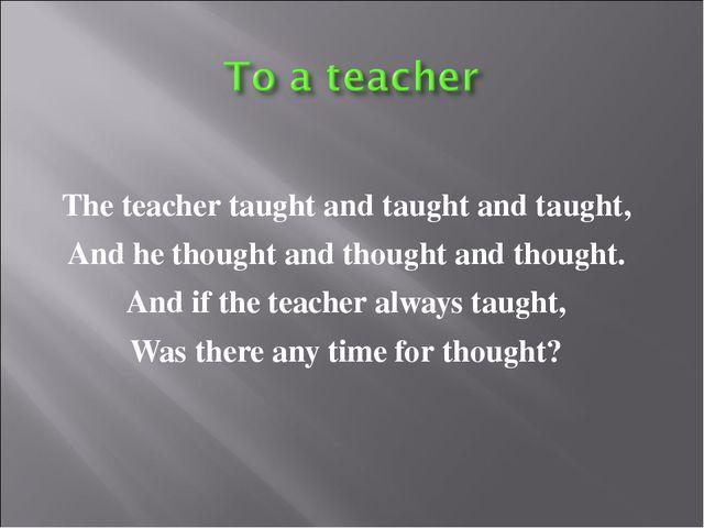 The teacher taught and taught and taught, And he thought and thought and thou...
