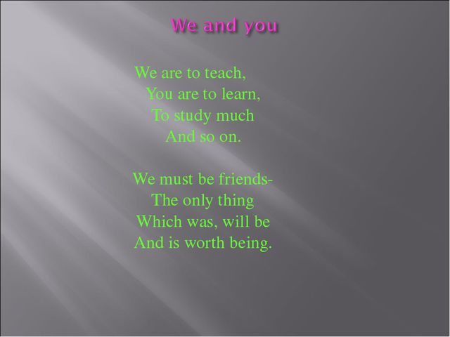 We are to teach, You are to learn, To study much And so on. We must be friend...