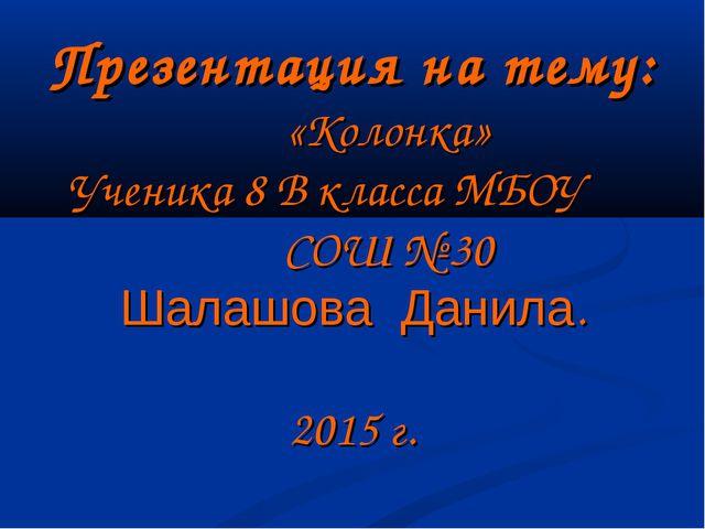 Презентация на тему: «Колонка» Ученика 8 В класса МБОУ СОШ № 30 Шалашова Д...