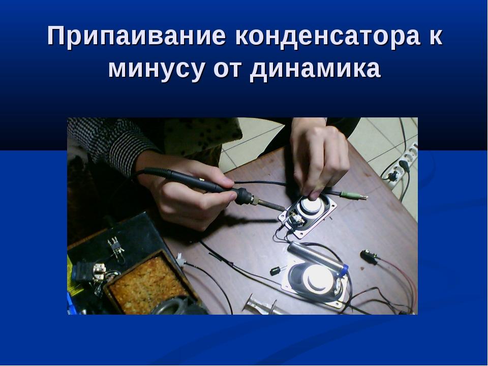 Припаивание конденсатора к минусу от динамика