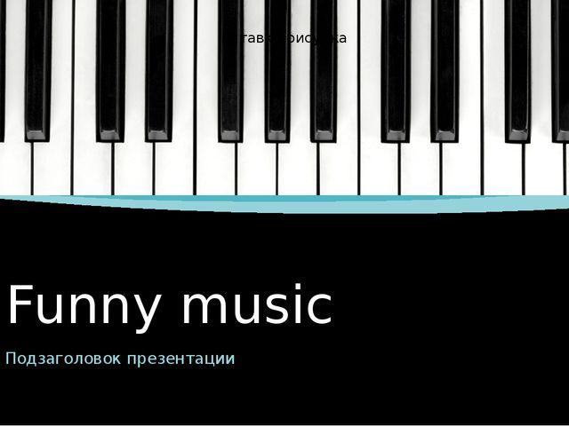 Funny music Подзаголовок презентации