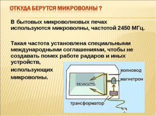 В бытовых микроволновых печах используются микроволны, частотой 2450 МГц. Так