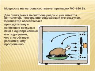 Мощность магнетрона составляет примерно 700–850 Вт. Для охлаждения магнетрона