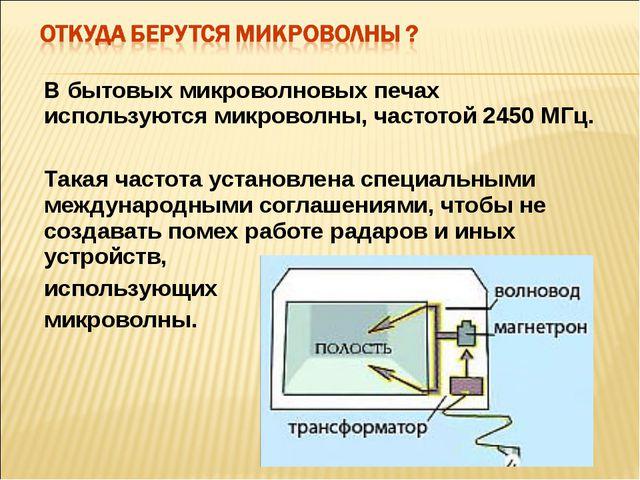 В бытовых микроволновых печах используются микроволны, частотой 2450 МГц. Так...