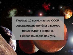 Первые 10 космонавтов СССР, совершившие полёты в космос после Юрия Гагарина.