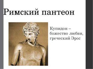 Римский пантеон Купидон – божество любви, греческий Эрос