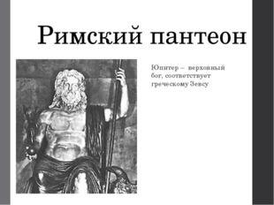 Римский пантеон Юпитер – верховный бог, соответствует греческому Зевсу