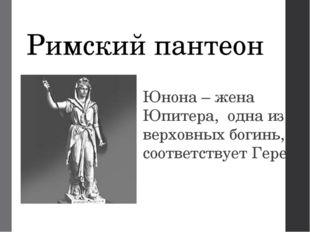 Римский пантеон Юнона – жена Юпитера, одна из верховных богинь, соответствует