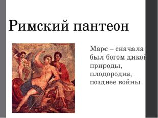Римский пантеон Марс – сначала был богом дикой природы, плодородия, позднее в