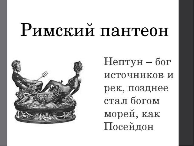 Римский пантеон Нептун – бог источников и рек, позднее стал богом морей, как...