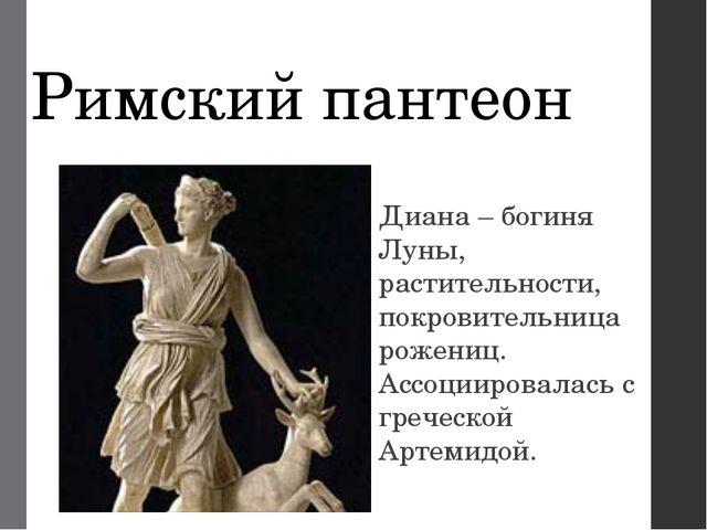 Римский пантеон Диана – богиня Луны, растительности, покровительница рожениц....