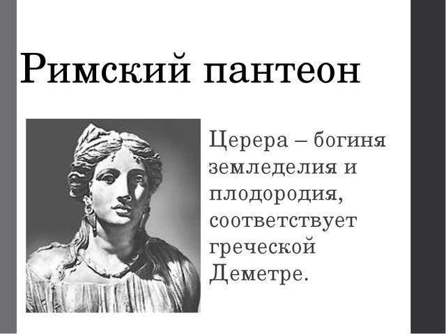 Римский пантеон Церера – богиня земледелия и плодородия, соответствует гречес...