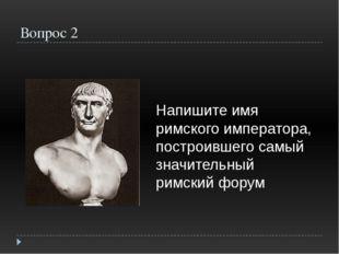 Вопрос 2 Напишите имя римского императора, построившего самый значительный ри