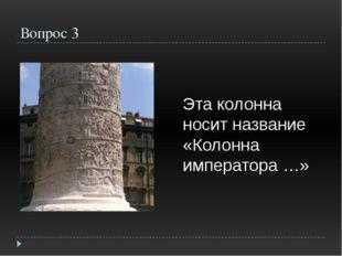 Вопрос 3 Эта колонна носит название «Колонна императора …»