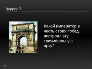 Вопрос 7 Какой император в честь своих побед построил эту триумфальную арку?