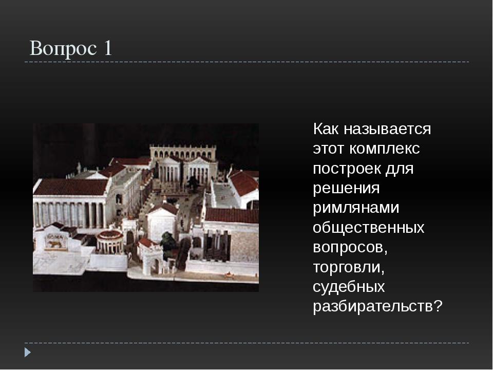Вопрос 1 Как называется этот комплекс построек для решения римлянами обществе...