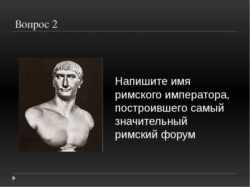 Вопрос 2 Напишите имя римского императора, построившего самый значительный ри...