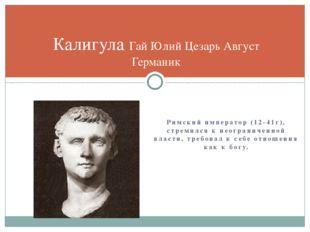 Римский император (12-41г), стремился к неограниченной власти, требовал к себ