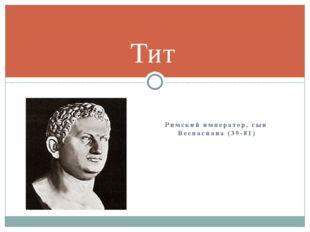 Римский император, сын Веспасиана (39-81) Тит