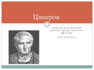 Римский политический деятель, оратор, писатель, философ. (106-43 до н.э.) Циц