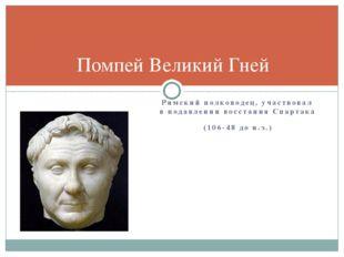 Римский полководец, участвовал в подавлении восстания Спартака (106-48 до н.э