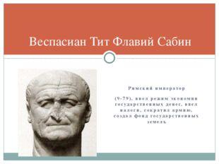 Римский император (9-79), ввел режим экономии государственных денег, ввел нал