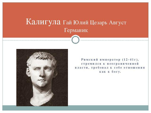 Римский император (12-41г), стремился к неограниченной власти, требовал к себ...