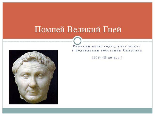 Римский полководец, участвовал в подавлении восстания Спартака (106-48 до н.э...