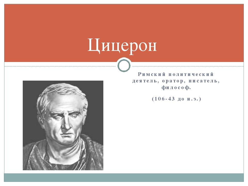 Римский политический деятель, оратор, писатель, философ. (106-43 до н.э.) Циц...