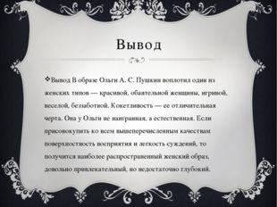 Вывод Вывод В образе Ольги А. С. Пушкин воплотил один из женских типов — крас