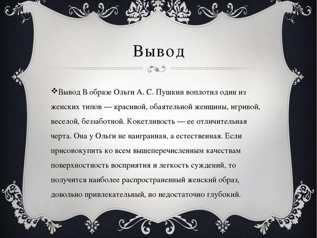 Вывод Вывод В образе Ольги А. С. Пушкин воплотил один из женских типов — крас...