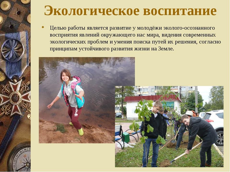 Экологическое воспитание Целью работы является развитие у молодёжи эколого-ос...