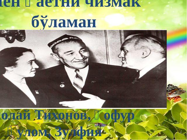 Николай Тихонов, Ғофур Ғулом, Зулфия Мен ҳаётни чизмак бўламан