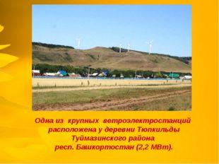 Одна из крупных ветроэлектростанций расположена у деревни Тюпкильды Туймазин
