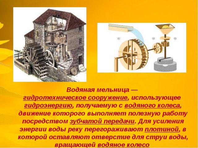 Водяная мельница—гидротехническое сооружение, использующее гидроэнергию, п...