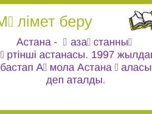 Мәлімет беру Астана - Қазақстанның төртінші астанасы. 1997 жылдан бастап Ақмо