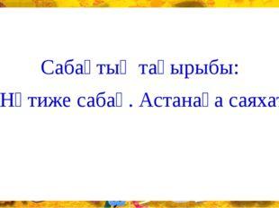Сабақтың тақырыбы: «Нәтиже сабақ. Астанаға саяхат»